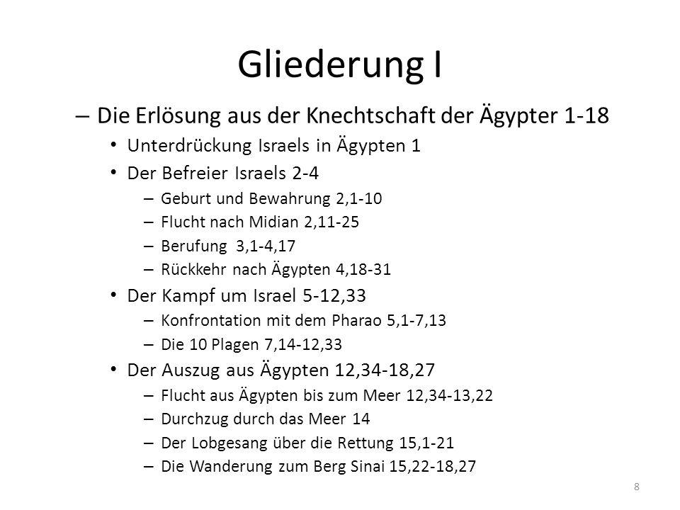 Gliederung I – Die Erlösung aus der Knechtschaft der Ägypter 1-18 Unterdrückung Israels in Ägypten 1 Der Befreier Israels 2-4 – Geburt und Bewahrung 2,1-10 – Flucht nach Midian 2,11-25 – Berufung 3,1-4,17 – Rückkehr nach Ägypten 4,18-31 Der Kampf um Israel 5-12,33 – Konfrontation mit dem Pharao 5,1-7,13 – Die 10 Plagen 7,14-12,33 Der Auszug aus Ägypten 12,34-18,27 – Flucht aus Ägypten bis zum Meer 12,34-13,22 – Durchzug durch das Meer 14 – Der Lobgesang über die Rettung 15,1-21 – Die Wanderung zum Berg Sinai 15,22-18,27 8