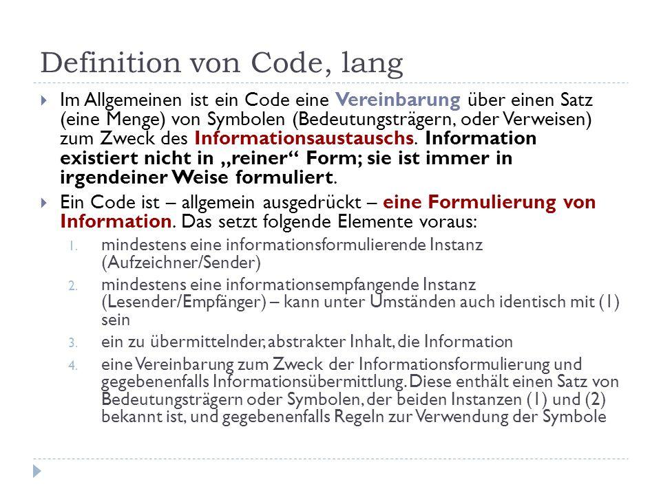Definition von Code, lang Im Allgemeinen ist ein Code eine Vereinbarung über einen Satz (eine Menge) von Symbolen (Bedeutungsträgern, oder Verweisen)
