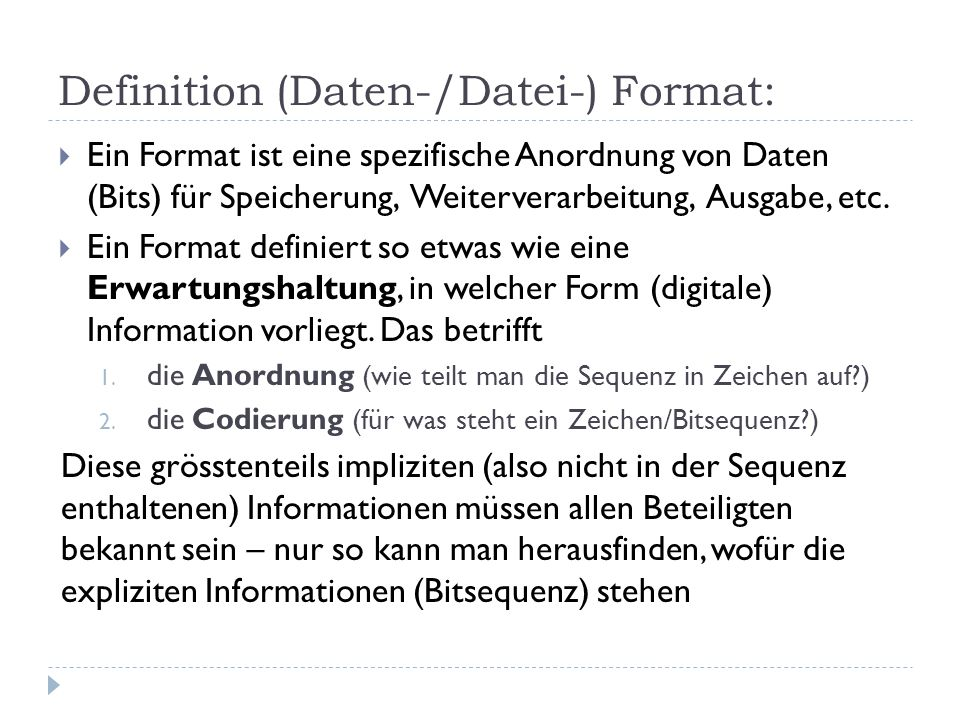 Definition (Daten-/Datei-) Format: Ein Format ist eine spezifische Anordnung von Daten (Bits) für Speicherung, Weiterverarbeitung, Ausgabe, etc. Ein F