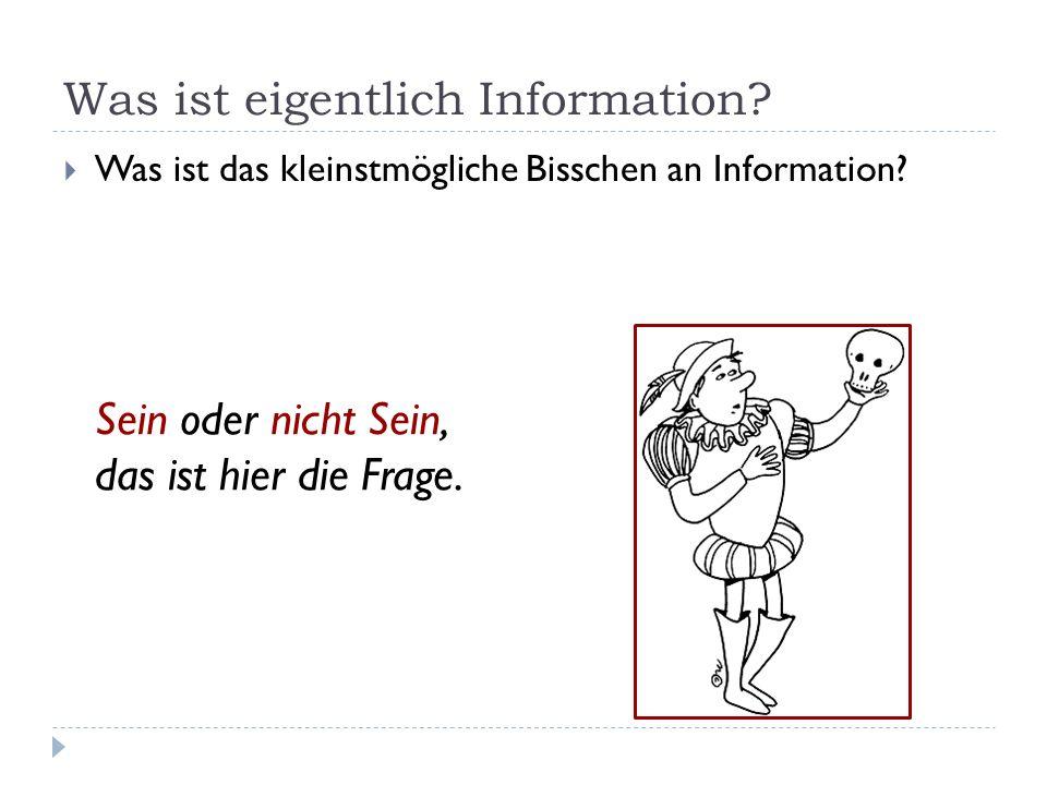 Was ist eigentlich Information? Was ist das kleinstmögliche Bisschen an Information? Sein oder nicht Sein, das ist hier die Frage.