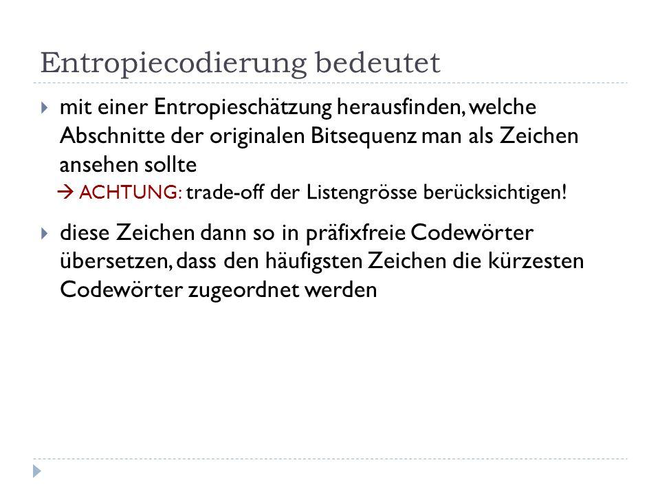 Entropiecodierung bedeutet mit einer Entropieschätzung herausfinden, welche Abschnitte der originalen Bitsequenz man als Zeichen ansehen sollte diese Zeichen dann so in präfixfreie Codewörter übersetzen, dass den häufigsten Zeichen die kürzesten Codewörter zugeordnet werden ACHTUNG: trade-off der Listengrösse berücksichtigen!