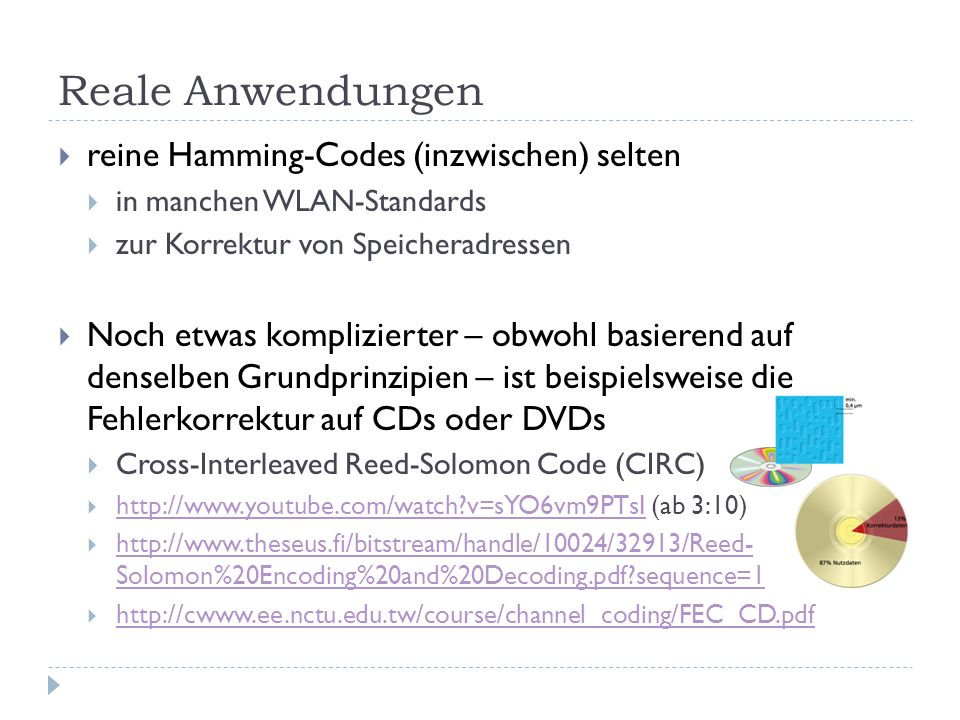 Reale Anwendungen reine Hamming-Codes (inzwischen) selten in manchen WLAN-Standards zur Korrektur von Speicheradressen Noch etwas komplizierter – obwohl basierend auf denselben Grundprinzipien – ist beispielsweise die Fehlerkorrektur auf CDs oder DVDs Cross-Interleaved Reed-Solomon Code (CIRC) http://www.youtube.com/watch?v=sYO6vm9PTsI (ab 3:10) http://www.youtube.com/watch?v=sYO6vm9PTsI http://www.theseus.fi/bitstream/handle/10024/32913/Reed- Solomon%20Encoding%20and%20Decoding.pdf?sequence=1 http://www.theseus.fi/bitstream/handle/10024/32913/Reed- Solomon%20Encoding%20and%20Decoding.pdf?sequence=1 http://cwww.ee.nctu.edu.tw/course/channel_coding/FEC_CD.pdf