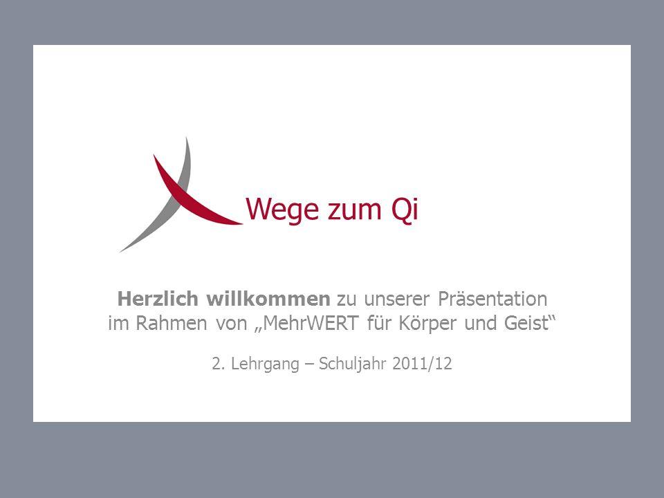Wege zum Qi Herzlich willkommen zu unserer Präsentation im Rahmen von MehrWERT für Körper und Geist 2. Lehrgang – Schuljahr 2011/12