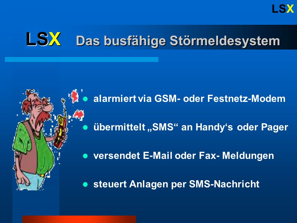 LSX alarmiert via GSM- oder Festnetz-Modem übermittelt SMS an Handys oder Pager versendet E-Mail oder Fax- Meldungen steuert Anlagen per SMS-Nachricht LSX Das busfähige Störmeldesystem
