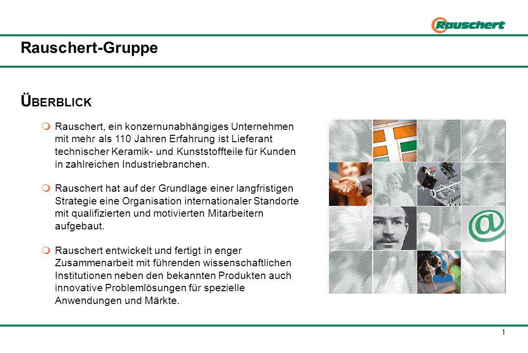 1 Rauschert-Gruppe Ü BERBLICK Rauschert, ein konzernunabhängiges Unternehmen mit mehr als 110 Jahren Erfahrung ist Lieferant technischer Keramik- und