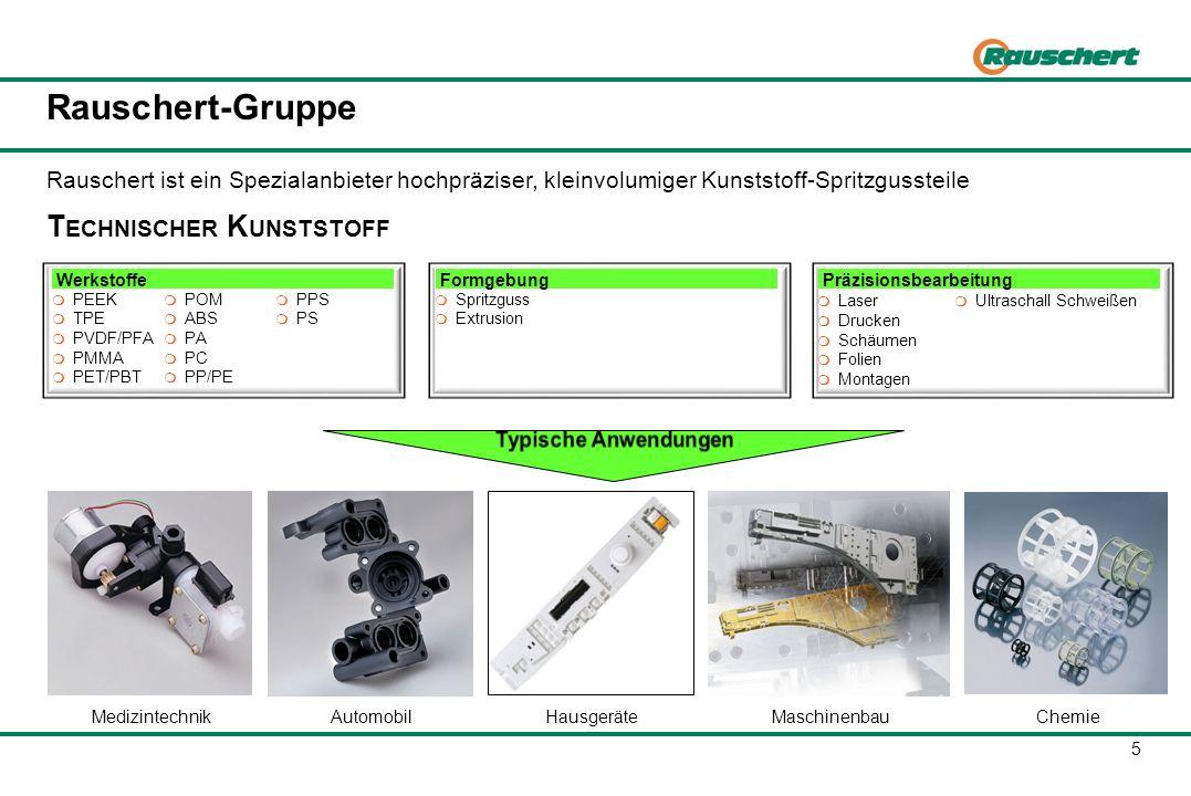 Präzisionsbearbeitung 5 Rauschert-Gruppe T ECHNISCHER K UNSTSTOFF Rauschert ist ein Spezialanbieter hochpräziser, kleinvolumiger Kunststoff-Spritzguss