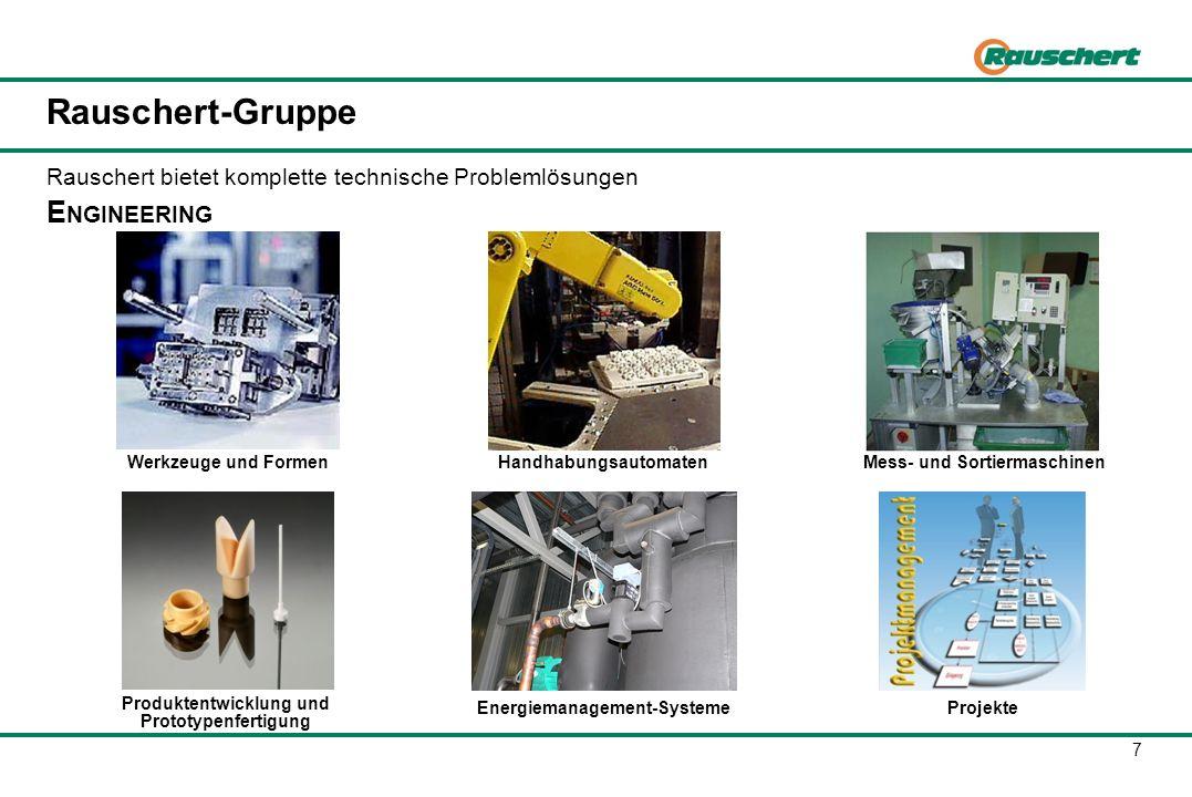 7 Rauschert-Gruppe E NGINEERING Werkzeuge und FormenHandhabungsautomatenMess- und Sortiermaschinen Produktentwicklung und Prototypenfertigung Energiem