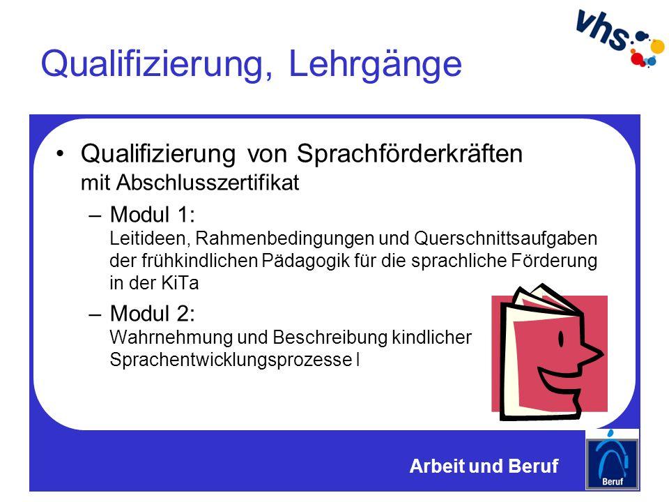 Qualifizierung, Lehrgänge Qualifizierung von Sprachförderkräften mit Abschlusszertifikat –Modul 1: Leitideen, Rahmenbedingungen und Querschnittsaufgaben der frühkindlichen Pädagogik für die sprachliche Förderung in der KiTa –Modul 2: Wahrnehmung und Beschreibung kindlicher Sprachentwicklungsprozesse I Arbeit und Beruf