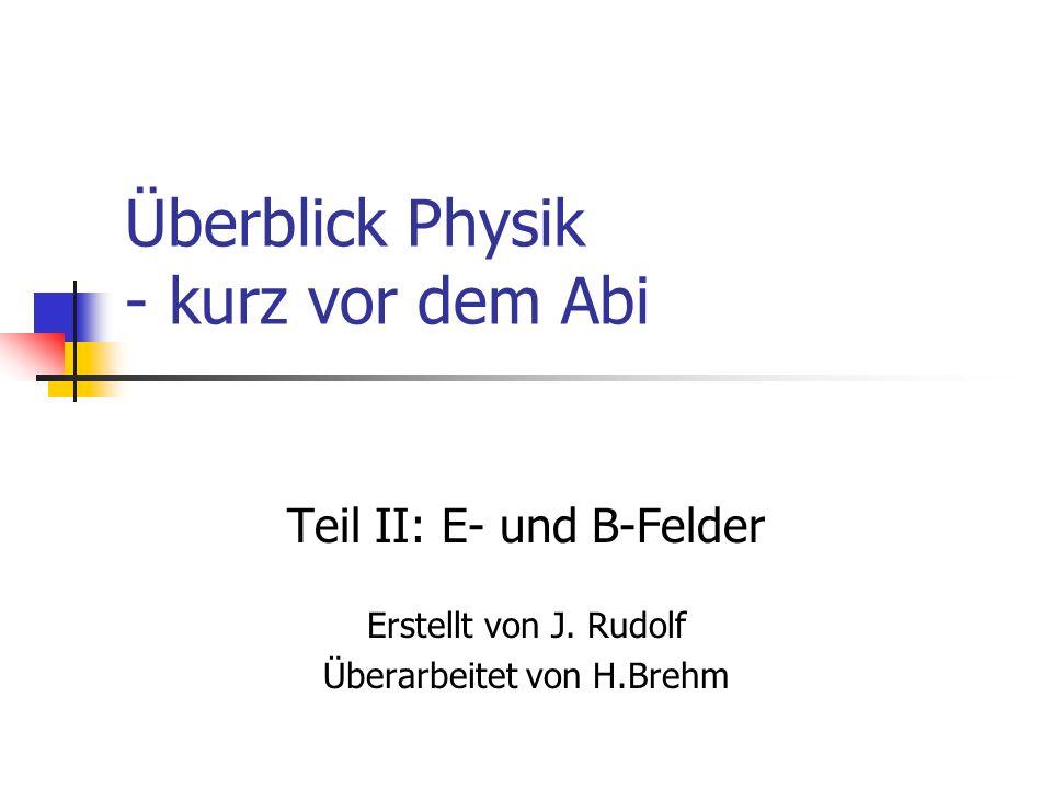 Überblick Physik - kurz vor dem Abi Teil II: E- und B-Felder Erstellt von J. Rudolf Überarbeitet von H.Brehm