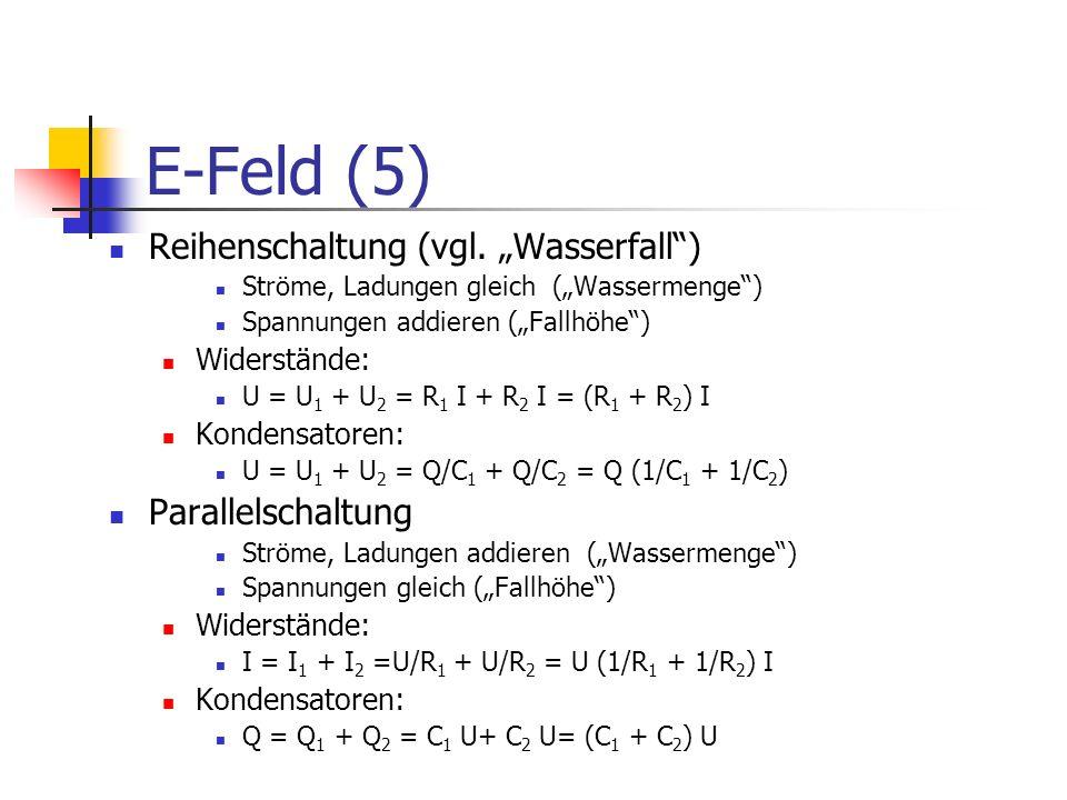 E-Feld (5) Reihenschaltung (vgl. Wasserfall) Ströme, Ladungen gleich (Wassermenge) Spannungen addieren (Fallhöhe) Widerstände: U = U 1 + U 2 = R 1 I +