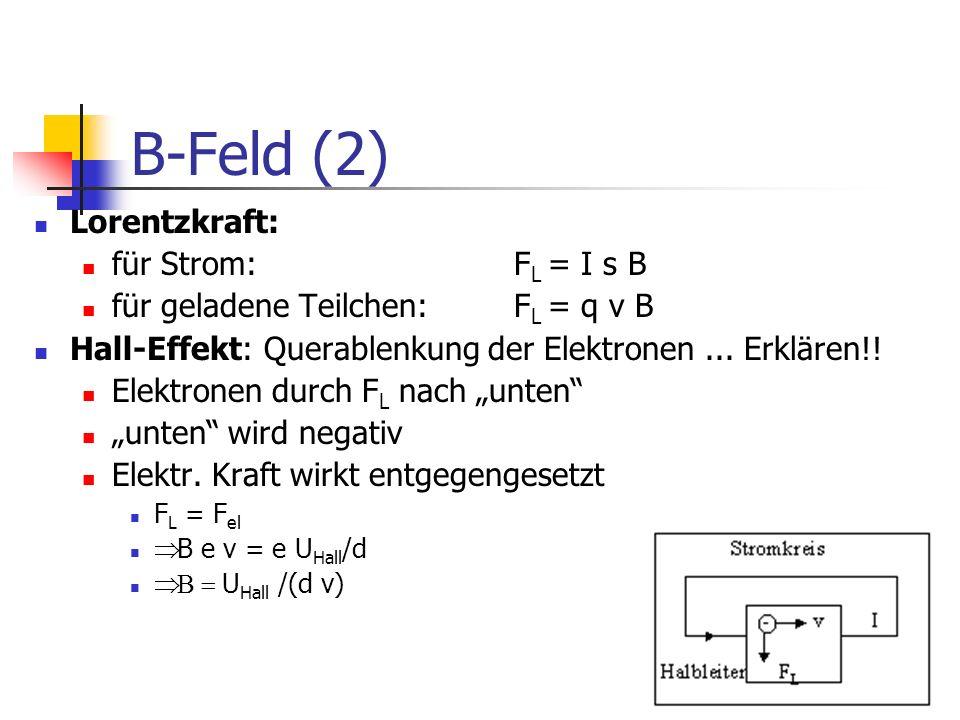B-Feld (2) Lorentzkraft: für Strom: F L = I s B für geladene Teilchen: F L = q v B Hall-Effekt: Querablenkung der Elektronen... Erklären!! Elektronen