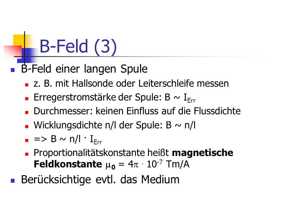 B-Feld (3) B-Feld einer langen Spule z. B. mit Hallsonde oder Leiterschleife messen Erregerstromstärke der Spule: B ~ I Err Durchmesser: keinen Einflu