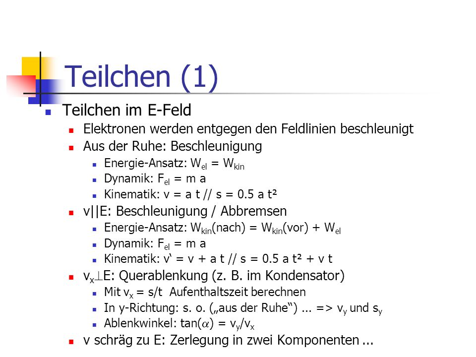 Teilchen (1) Teilchen im E-Feld Elektronen werden entgegen den Feldlinien beschleunigt Aus der Ruhe: Beschleunigung Energie-Ansatz: W el = W kin Dynam