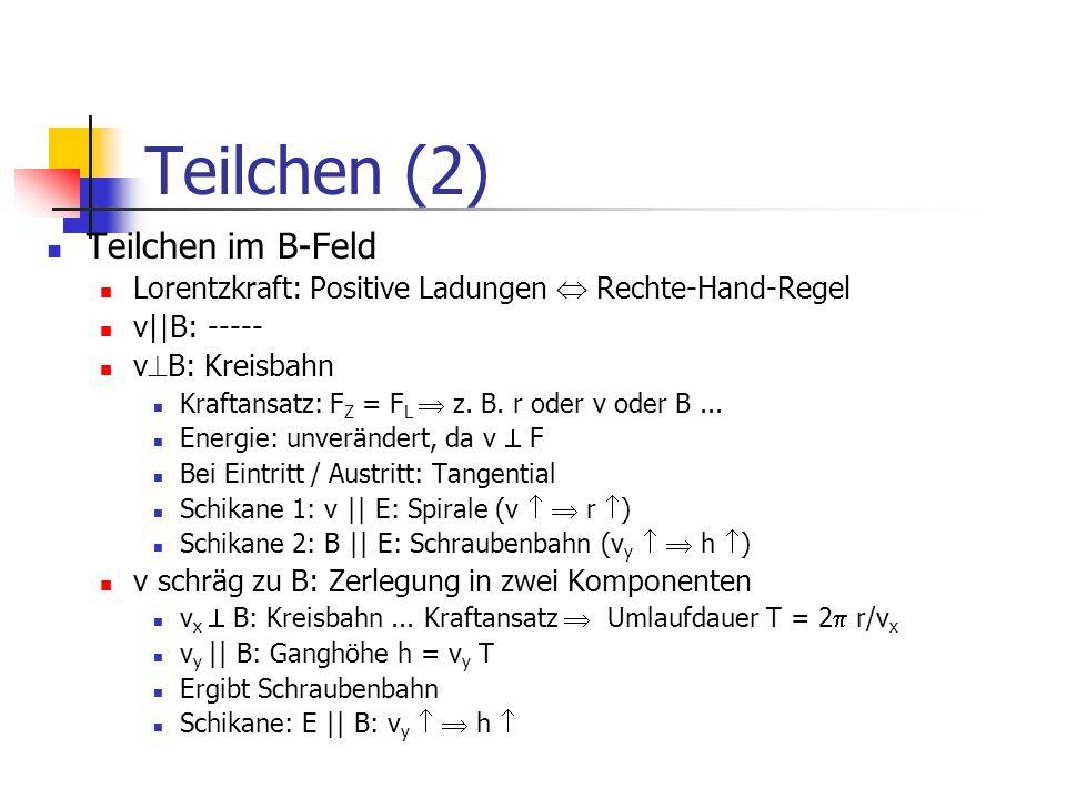 Teilchen (2) Teilchen im B-Feld Lorentzkraft: Positive Ladungen Rechte-Hand-Regel v||B: ----- v B: Kreisbahn Kraftansatz: F Z = F L z. B. r oder v ode