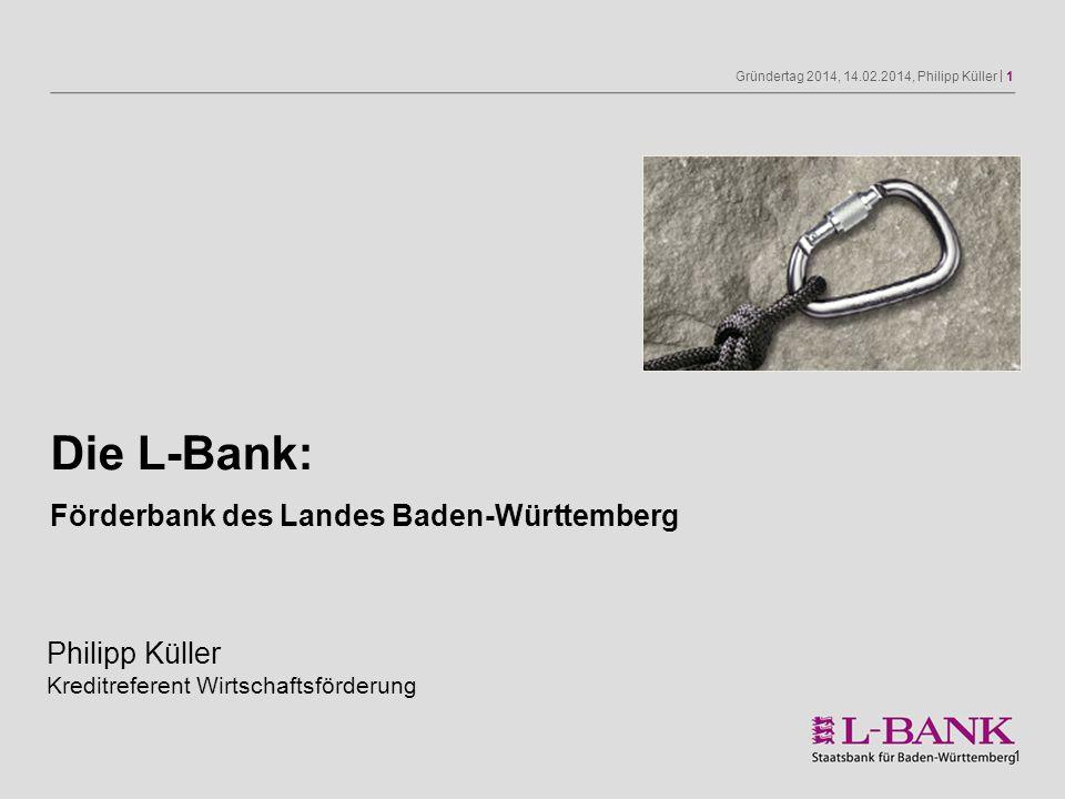 Gründertag 2014, 14.02.2014, Philipp Küller | 1 1 Die L-Bank: Förderbank des Landes Baden-Württemberg Philipp Küller Kreditreferent Wirtschaftsförderu