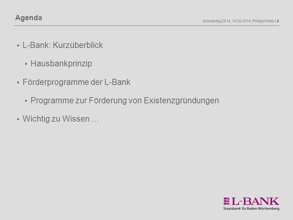 Gründertag 2014, 14.02.2014, Philipp Küller | 2 Agenda L-Bank: Kurzüberblick Hausbankprinzip Förderprogramme der L-Bank Programme zur Förderung von Ex