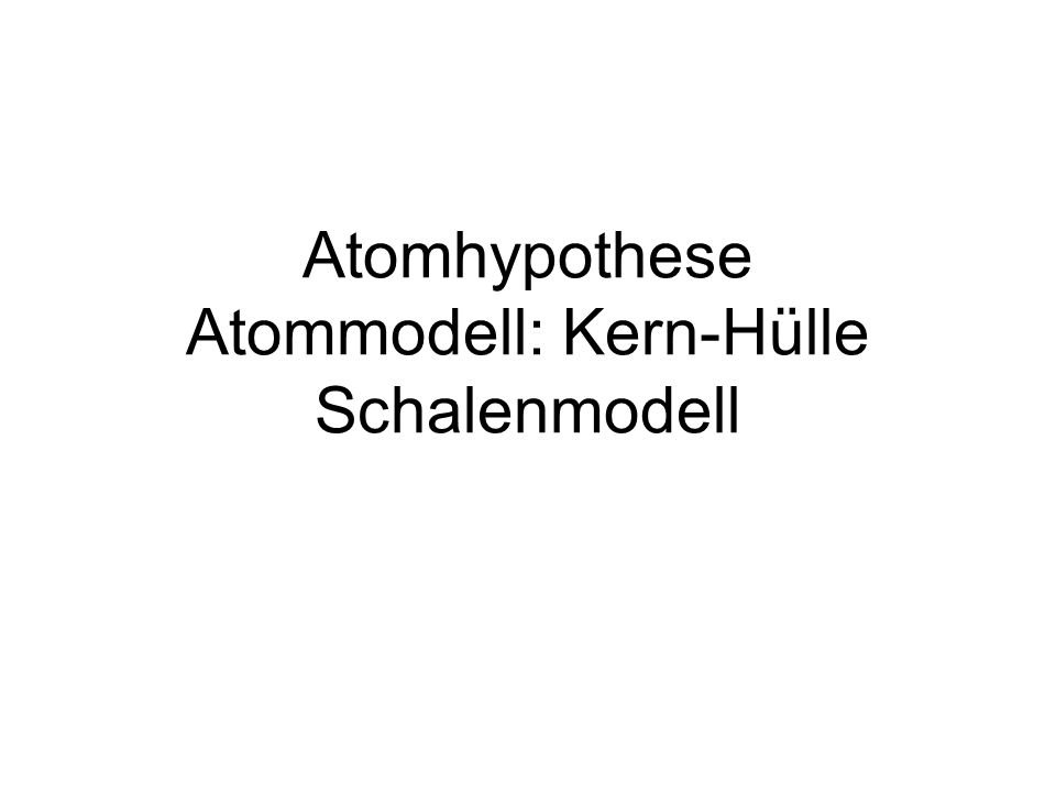 Atomhypothese Atommodell: Kern-Hülle Schalenmodell