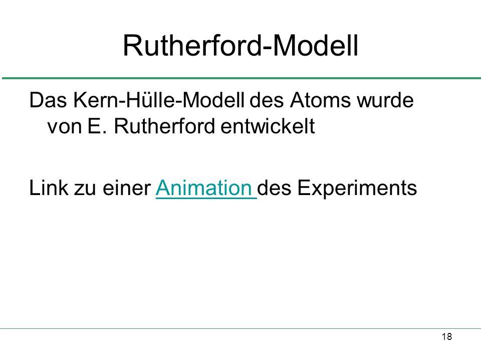 18 Rutherford-Modell Das Kern-Hülle-Modell des Atoms wurde von E. Rutherford entwickelt Link zu einer Animation des ExperimentsAnimation