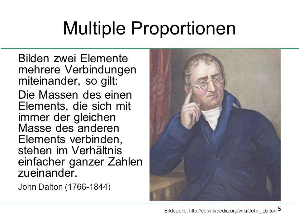 5 Multiple Proportionen Bilden zwei Elemente mehrere Verbindungen miteinander, so gilt: Die Massen des einen Elements, die sich mit immer der gleichen Masse des anderen Elements verbinden, stehen im Verhältnis einfacher ganzer Zahlen zueinander.