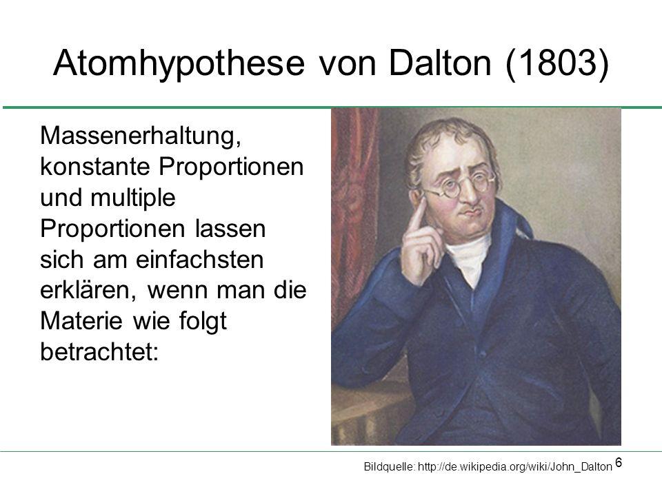 6 Atomhypothese von Dalton (1803) Massenerhaltung, konstante Proportionen und multiple Proportionen lassen sich am einfachsten erklären, wenn man die Materie wie folgt betrachtet: Bildquelle: http://de.wikipedia.org/wiki/John_Dalton