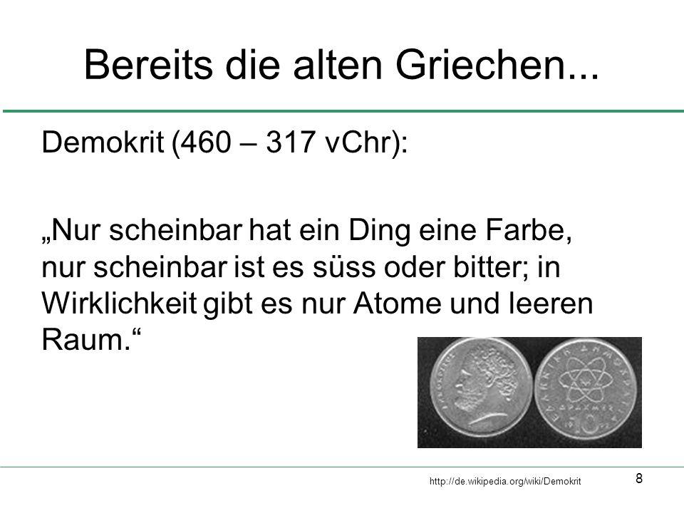 8 Bereits die alten Griechen... Demokrit (460 – 317 vChr): Nur scheinbar hat ein Ding eine Farbe, nur scheinbar ist es süss oder bitter; in Wirklichke