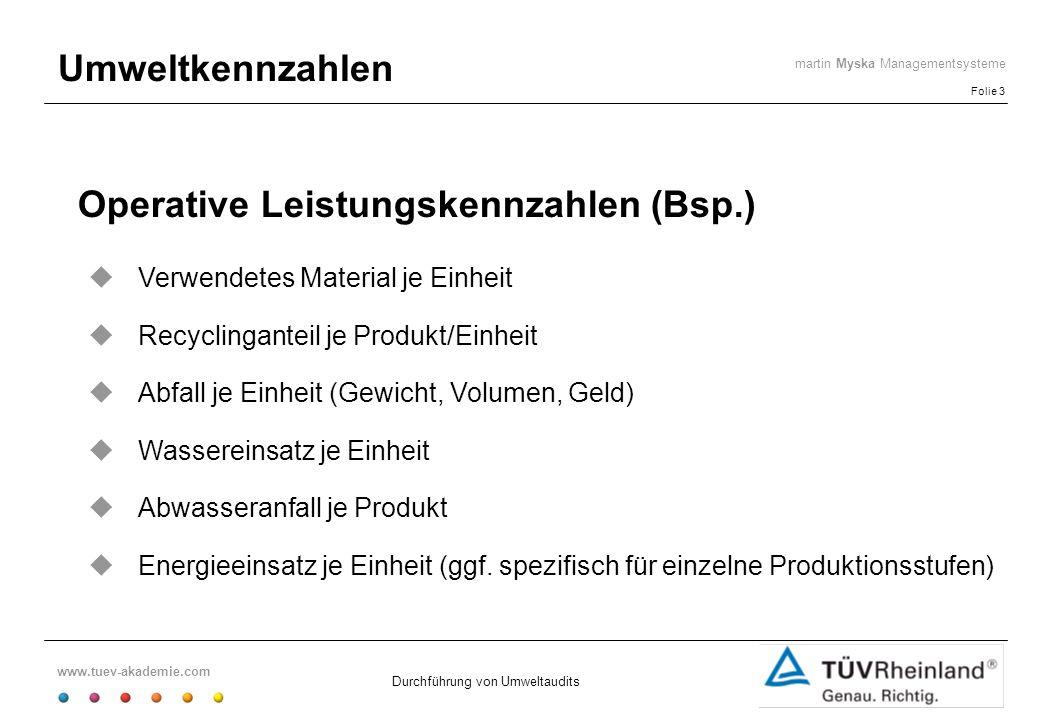 www.tuev-akademie.com Folie 3 martin Myska Managementsysteme Durchführung von Umweltaudits Umweltkennzahlen Operative Leistungskennzahlen (Bsp.) Verwe