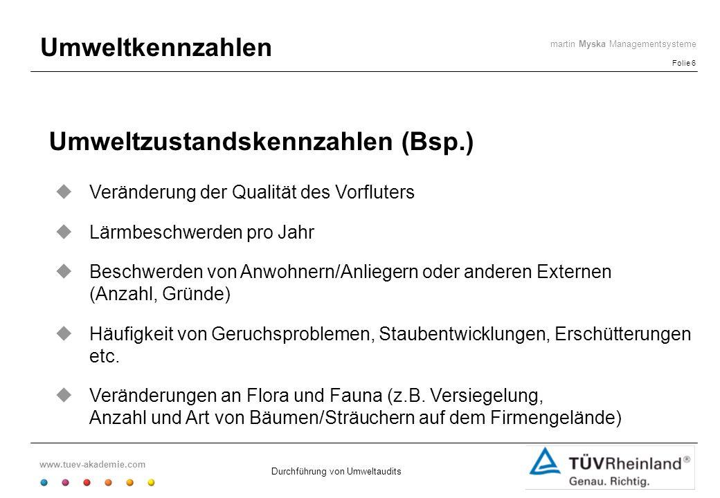 www.tuev-akademie.com Folie 6 martin Myska Managementsysteme Durchführung von Umweltaudits Umweltkennzahlen Umweltzustandskennzahlen (Bsp.) Veränderun
