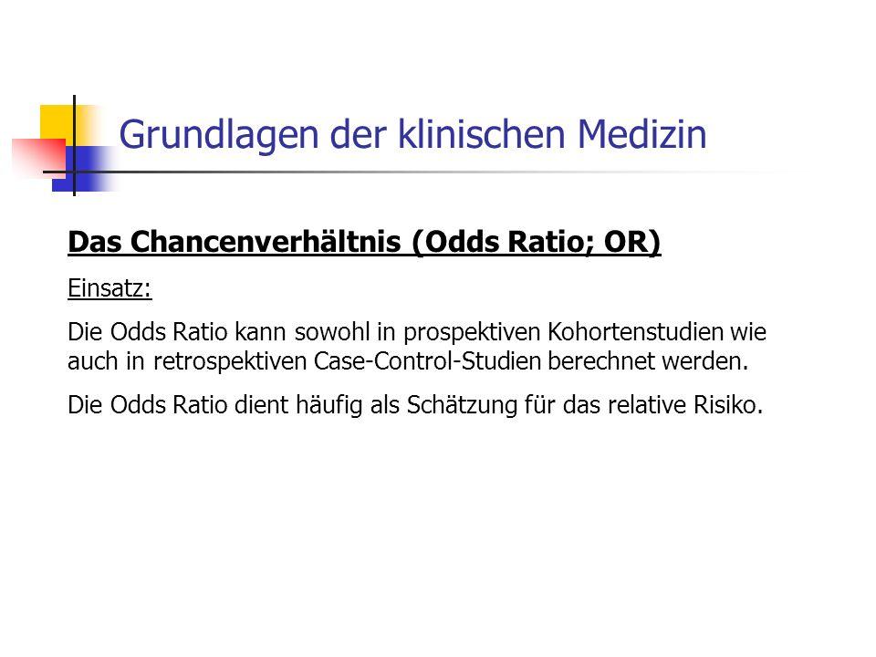 Grundlagen der klinischen Medizin Das Chancenverhältnis (Odds Ratio; OR) Einsatz: Die Odds Ratio kann sowohl in prospektiven Kohortenstudien wie auch in retrospektiven Case-Control-Studien berechnet werden.