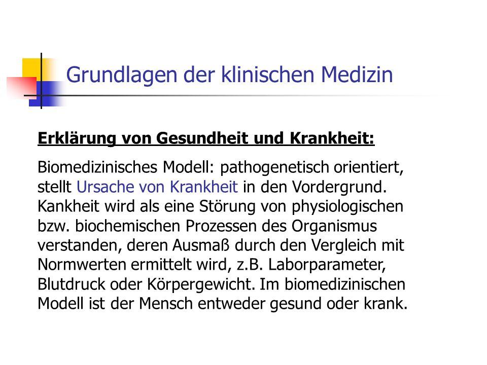 Grundlagen der klinischen Medizin Erklärung von Gesundheit und Krankheit: Biomedizinisches Modell: pathogenetisch orientiert, stellt Ursache von Krankheit in den Vordergrund.