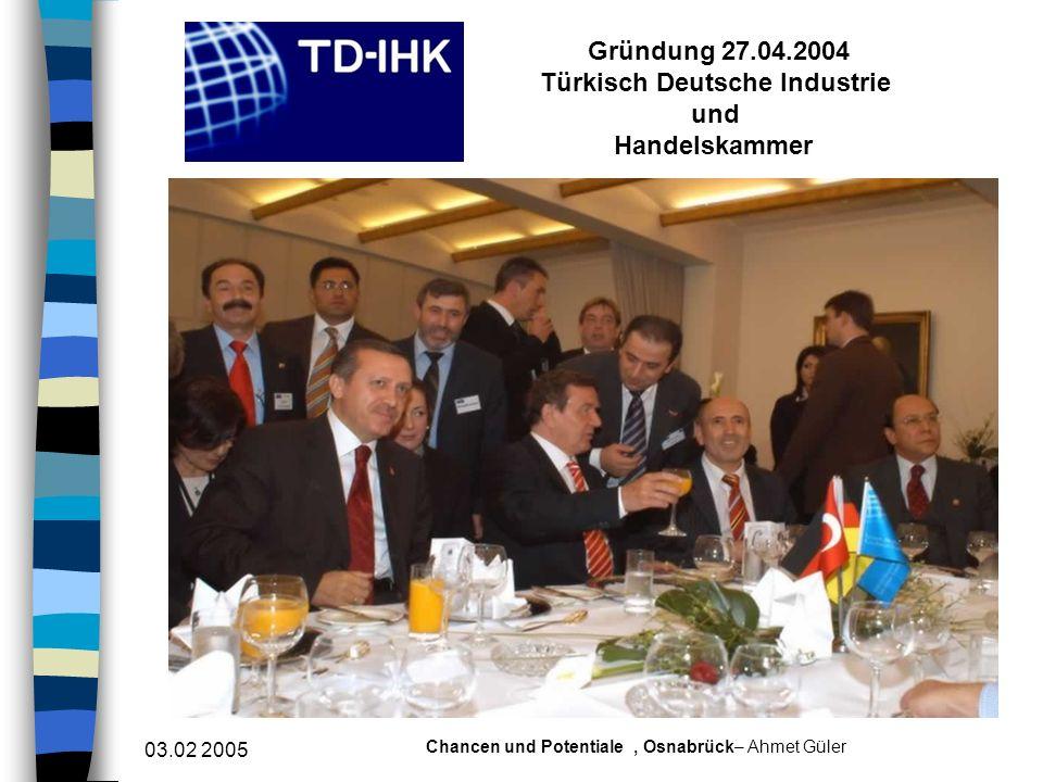 03.02 2005 Chancen und Potentiale, Osnabrück– Ahmet Güler Gründung 27.04.2004 Türkisch Deutsche Industrie und Handelskammer