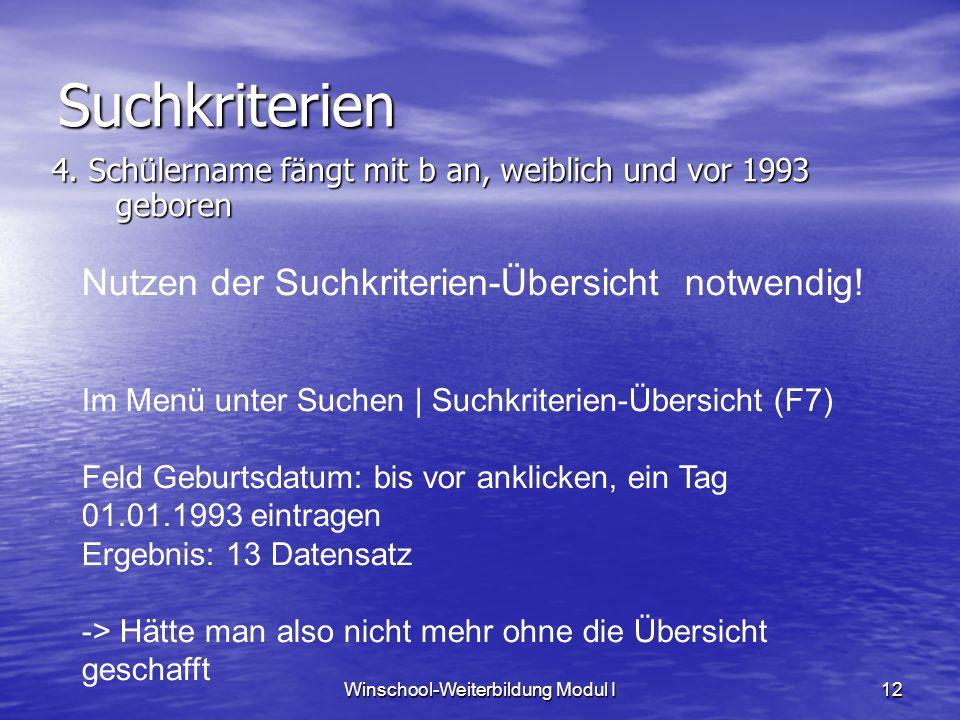 Winschool-Weiterbildung Modul I12 Suchkriterien Im Menü unter Suchen | Suchkriterien-Übersicht (F7) Feld Geburtsdatum: bis vor anklicken, ein Tag 01.01.1993 eintragen Ergebnis: 13 Datensatz -> Hätte man also nicht mehr ohne die Übersicht geschafft 4.