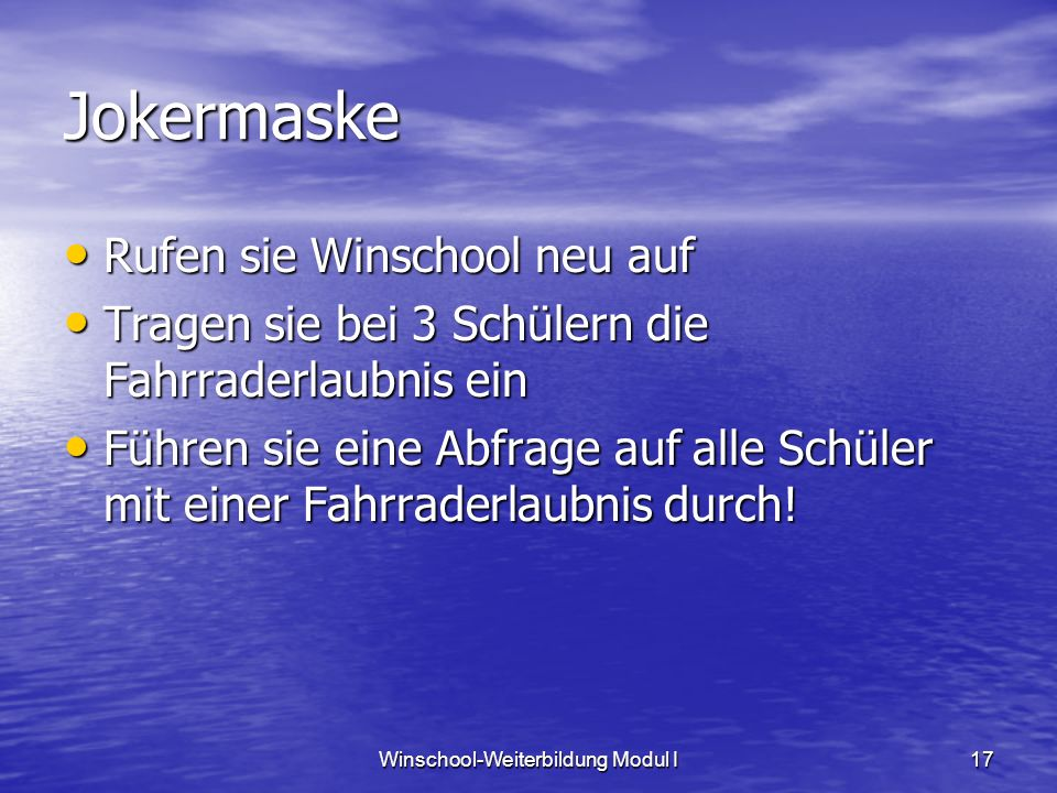 Winschool-Weiterbildung Modul I17 Jokermaske Rufen sie Winschool neu auf Rufen sie Winschool neu auf Tragen sie bei 3 Schülern die Fahrraderlaubnis ein Tragen sie bei 3 Schülern die Fahrraderlaubnis ein Führen sie eine Abfrage auf alle Schüler mit einer Fahrraderlaubnis durch.