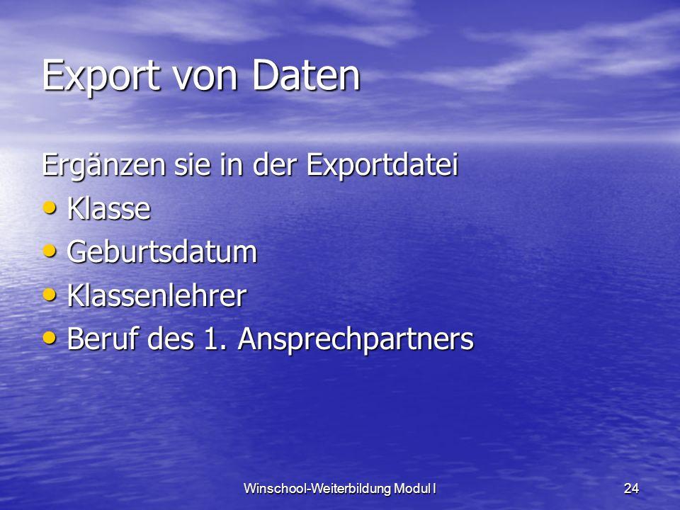 Winschool-Weiterbildung Modul I24 Export von Daten Ergänzen sie in der Exportdatei Klasse Klasse Geburtsdatum Geburtsdatum Klassenlehrer Klassenlehrer Beruf des 1.