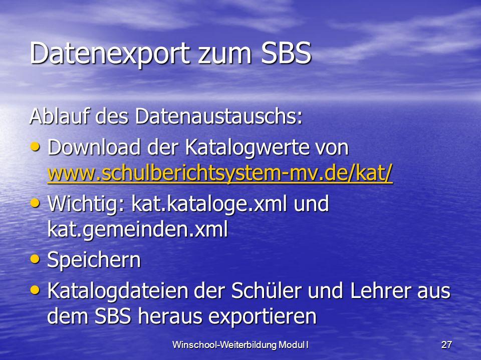 Winschool-Weiterbildung Modul I27 Datenexport zum SBS Ablauf des Datenaustauschs: Download der Katalogwerte von www.schulberichtsystem-mv.de/kat/ Download der Katalogwerte von www.schulberichtsystem-mv.de/kat/ www.schulberichtsystem-mv.de/kat/ Wichtig: kat.kataloge.xml und kat.gemeinden.xml Wichtig: kat.kataloge.xml und kat.gemeinden.xml Speichern Speichern Katalogdateien der Schüler und Lehrer aus dem SBS heraus exportieren Katalogdateien der Schüler und Lehrer aus dem SBS heraus exportieren