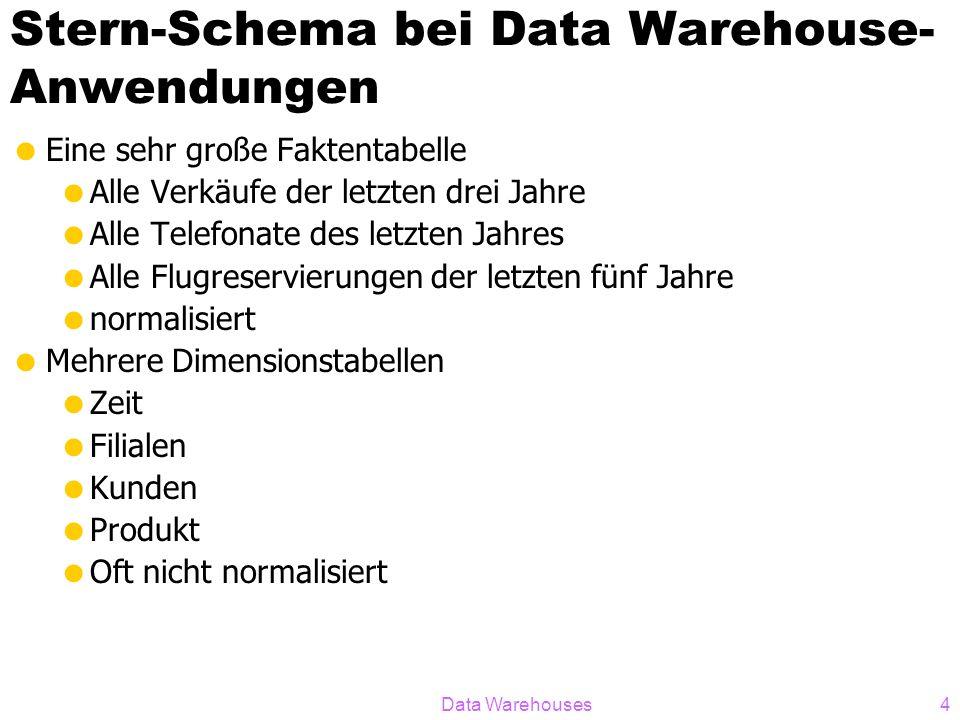 Data Warehouses4 Stern-Schema bei Data Warehouse- Anwendungen Eine sehr große Faktentabelle Alle Verkäufe der letzten drei Jahre Alle Telefonate des l