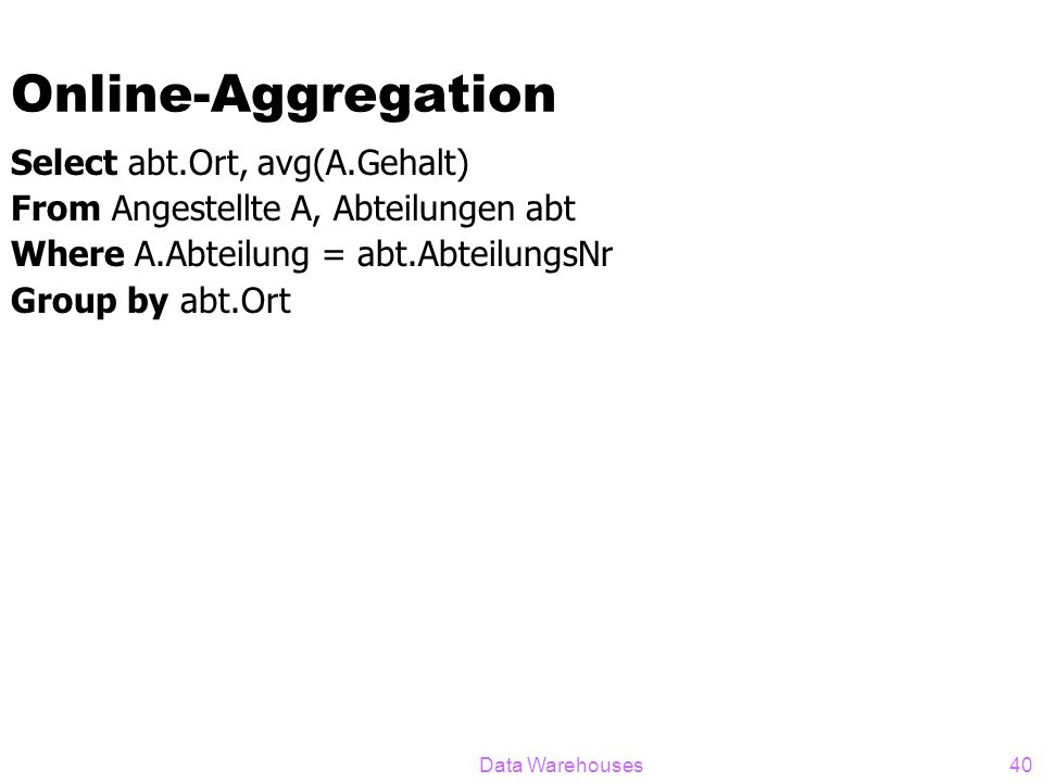 Data Warehouses40 Online-Aggregation Select abt.Ort, avg(A.Gehalt) From Angestellte A, Abteilungen abt Where A.Abteilung = abt.AbteilungsNr Group by a