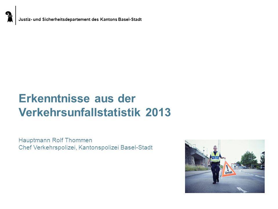 Justiz- und Sicherheitsdepartement des Kantons Basel-Stadt Erkenntnisse aus der Verkehrsunfallstatistik 2013 Hauptmann Rolf Thommen Chef Verkehrspoliz