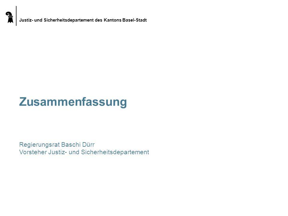 Justiz- und Sicherheitsdepartement des Kantons Basel-Stadt Zusammenfassung Regierungsrat Baschi Dürr Vorsteher Justiz- und Sicherheitsdepartement