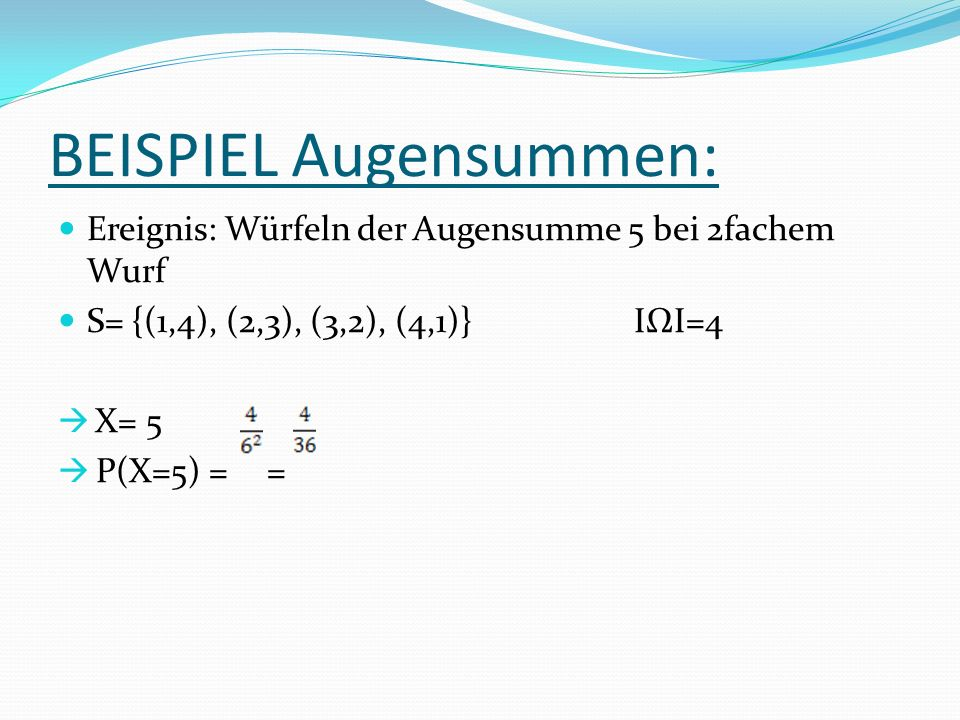 BEISPIEL Augensummen: Ereignis: Würfeln der Augensumme 5 bei 2fachem Wurf S= {(1,4), (2,3), (3,2), (4,1)}IΩI=4 X= 5 P(X=5) = =