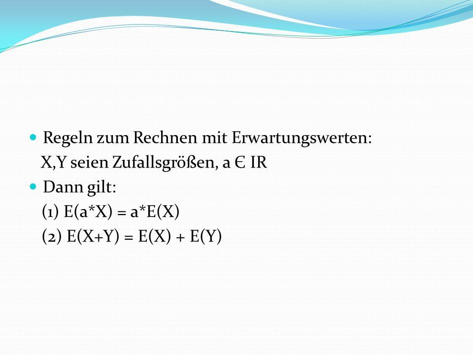 Regeln zum Rechnen mit Erwartungswerten: X,Y seien Zufallsgrößen, a Є IR Dann gilt: (1) E(a*X) = a*E(X) (2) E(X+Y) = E(X) + E(Y)