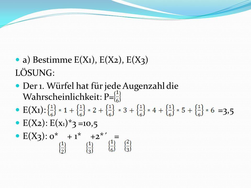 a) Bestimme E(X1), E(X2), E(X3) LÖSUNG: Der 1.