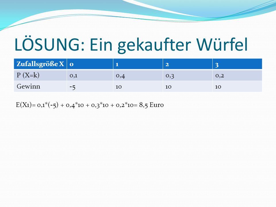 LÖSUNG: Ein gekaufter Würfel Zufallsgröße X0123 P (X=k)0,10,40,30,2 Gewinn-510 E(X1)= 0,1*(-5) + 0,4*10 + 0,3*10 + 0,2*10= 8,5 Euro