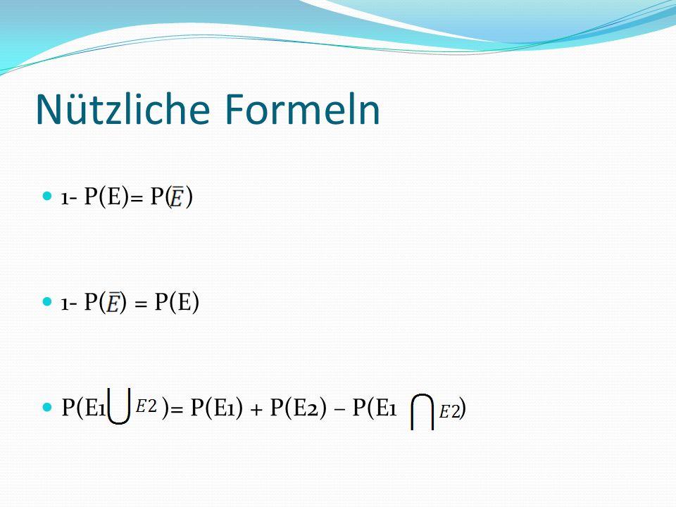 Nützliche Formeln 1- P(E)= P( ) 1- P( ) = P(E) P(E1 )= P(E1) + P(E2) – P(E1 )