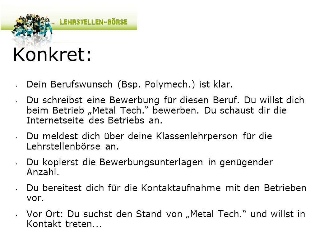 Konkret: Dein Berufswunsch (Bsp. Polymech.) ist klar. Du schreibst eine Bewerbung für diesen Beruf. Du willst dich beim Betrieb Metal Tech. bewerben.