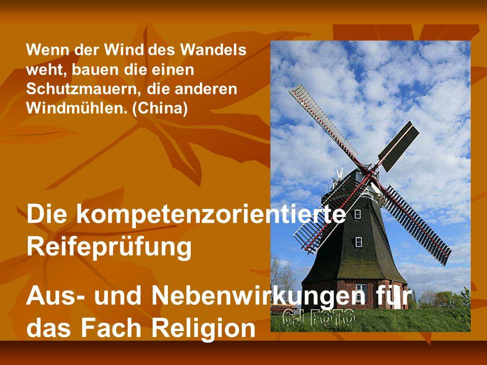 Die kompetenzorientierte Reifeprüfung Aus- und Nebenwirkungen für das Fach Religion Wenn der Wind des Wandels weht, bauen die einen Schutzmauern, die