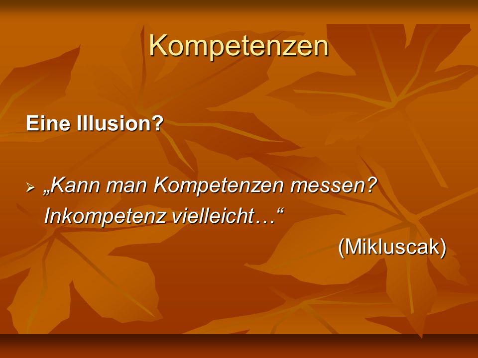 Kompetenzen Eine Illusion? Kann man Kompetenzen messen? Kann man Kompetenzen messen? Inkompetenz vielleicht… (Mikluscak)