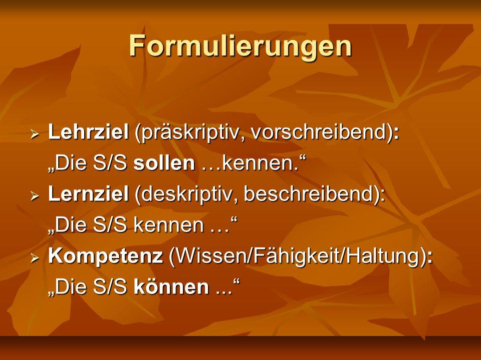 Formulierungen Lehrziel (präskriptiv, vorschreibend): Lehrziel (präskriptiv, vorschreibend): Die S/S sollen …kennen. Lernziel (deskriptiv, beschreiben