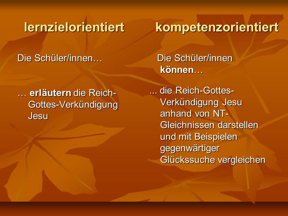 lernzielorientiert kompetenzorientiert Die Schüler/innen… … erläutern die Reich- Gottes-Verkündigung Jesu Die Schüler/innen können… Die Schüler/innen