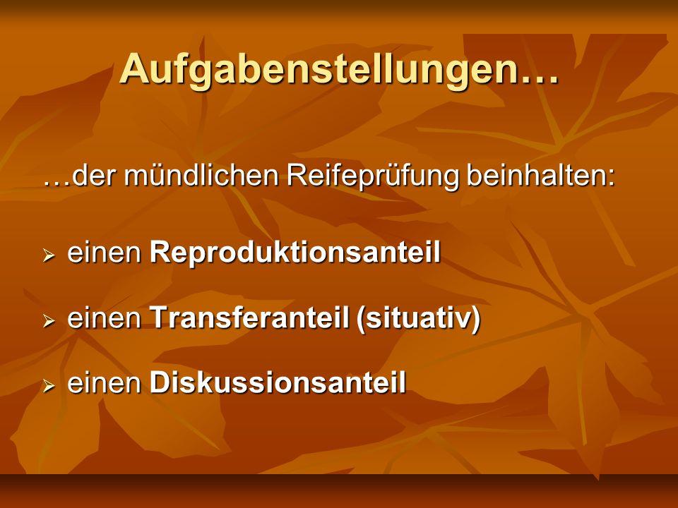 Aufgabenstellungen… …der mündlichen Reifeprüfung beinhalten: einen Reproduktionsanteil einen Reproduktionsanteil einen Transferanteil (situativ) einen