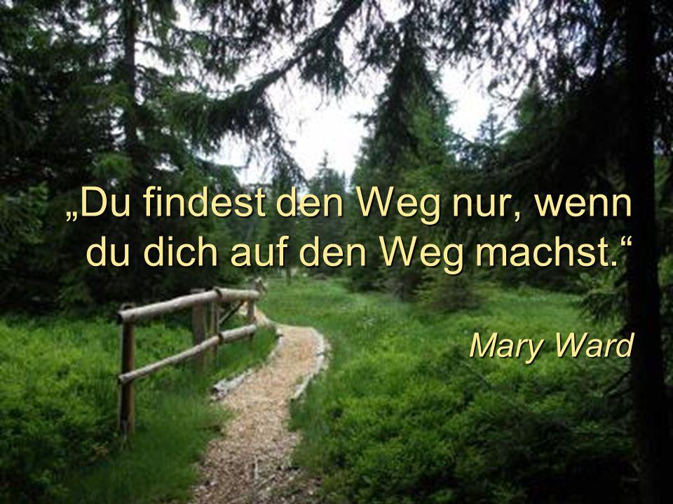 Du findest den Weg nur, wenn du dich auf den Weg machst. Mary Ward